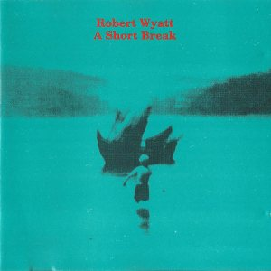 Robert Wyatt - A Short Break cover art